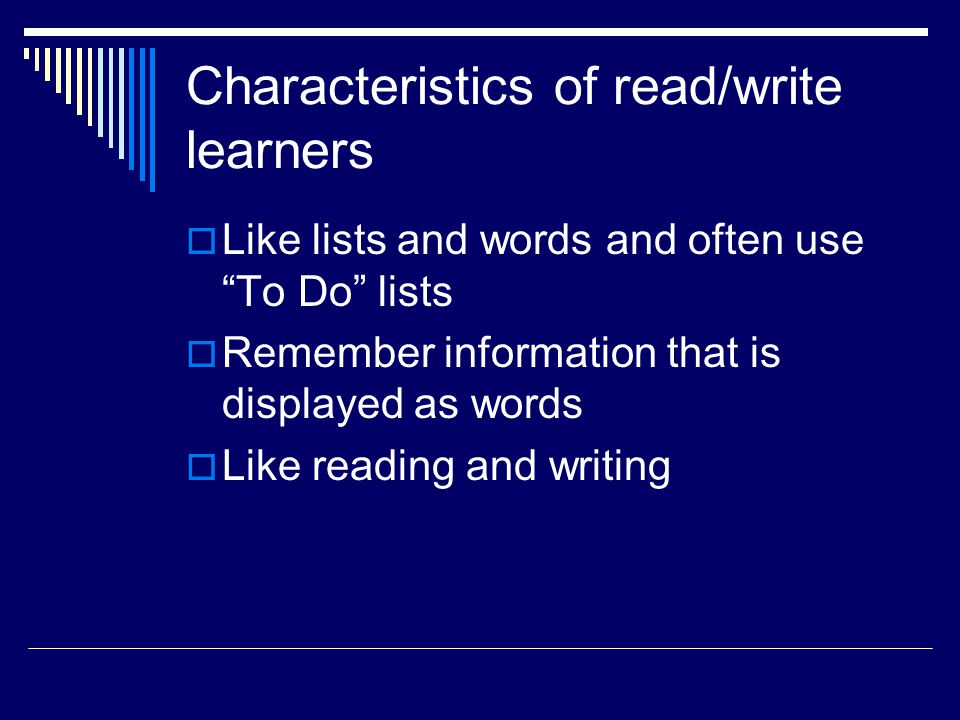 Characteristics of read/write learners  Like lists and words and often use To Do lists  Remember information that is displayed as words  Like reading and writing