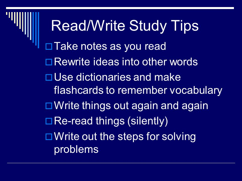 Read/Write Study Tips  Take notes as you read  Rewrite ideas into other words  Use dictionaries and make flashcards to remember vocabulary  Write