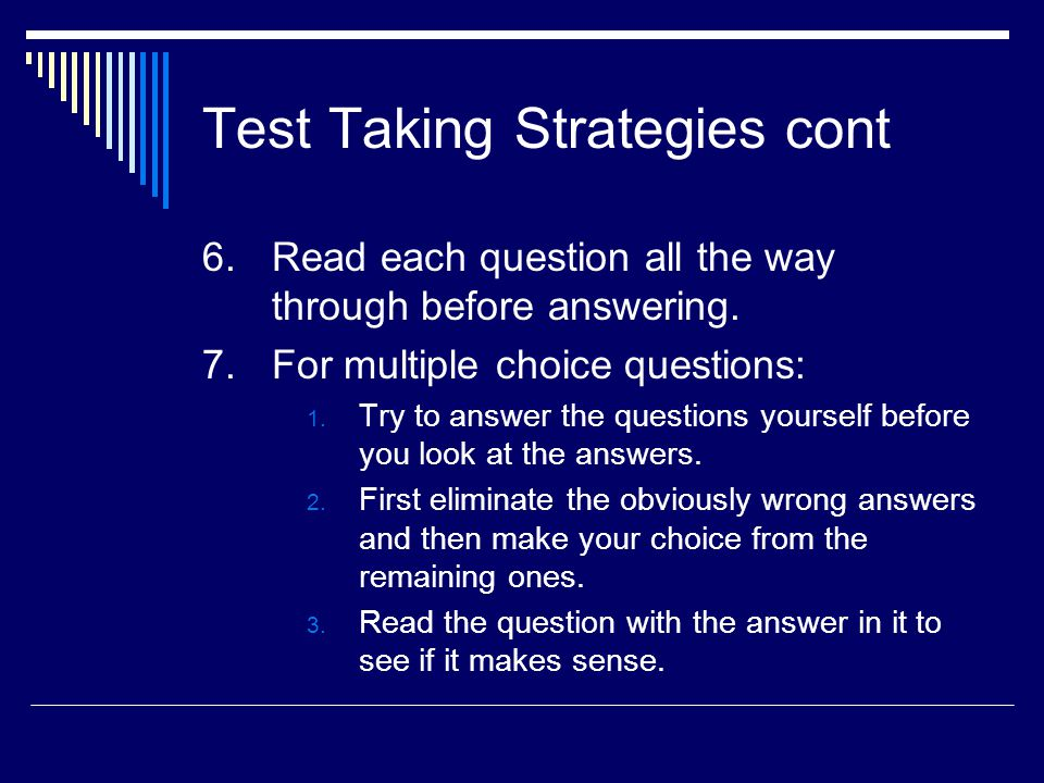 Test Taking Strategies cont 6.Read each question all the way through before answering. 7.For multiple choice questions: 1. Try to answer the questions
