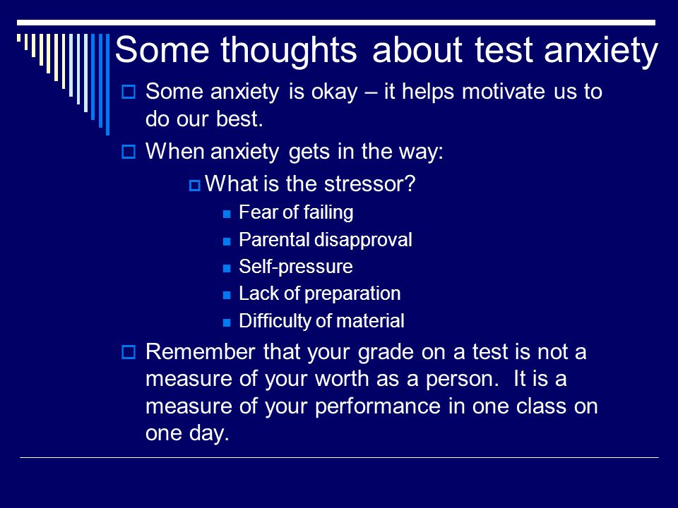 Some thoughts about test anxiety  Some anxiety is okay – it helps motivate us to do our best.  When anxiety gets in the way:  What is the stressor?