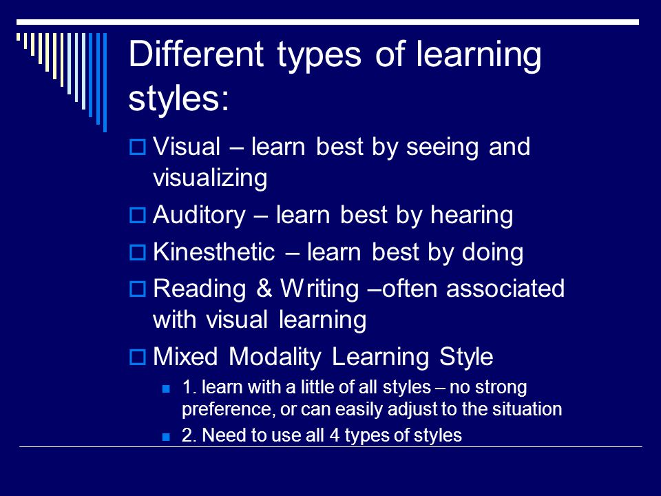 Different types of learning styles:  Visual – learn best by seeing and visualizing  Auditory – learn best by hearing  Kinesthetic – learn best by doing  Reading & Writing –often associated with visual learning  Mixed Modality Learning Style 1.