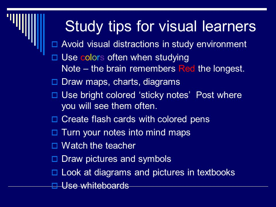 Study tips for visual learners  Avoid visual distractions in study environment  Use colors often when studying Note – the brain remembers Red the longest.