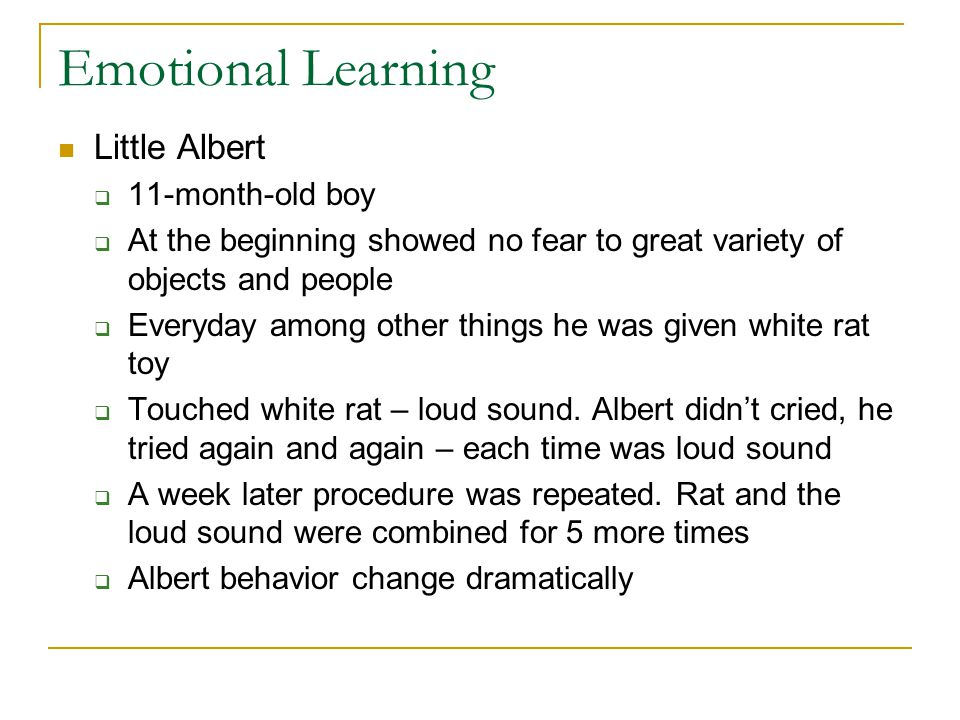 Emotional Learning Little Albert  11-month-old boy  At the beginning showed no fear to great variety of objects and people  Everyday among other th