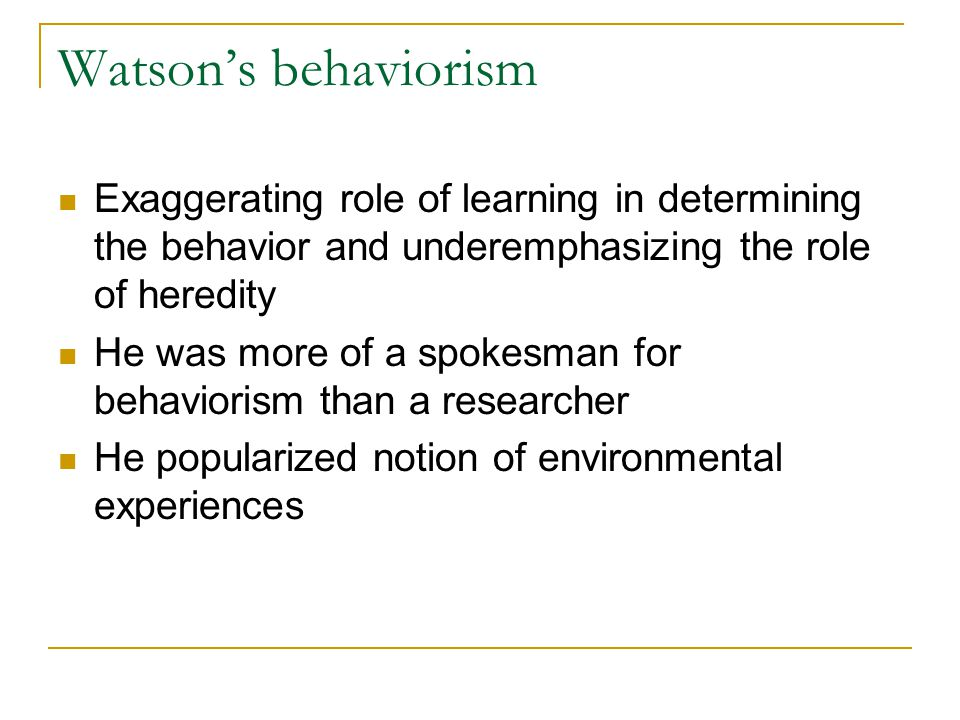 Watson's behaviorism Exaggerating role of learning in determining the behavior and underemphasizing the role of heredity He was more of a spokesman fo