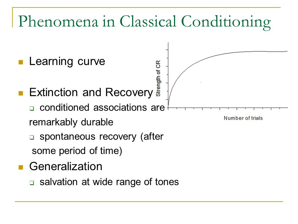Phenomena in Classical Conditioning Learning curve Extinction and Recovery  conditioned associations are remarkably durable  spontaneous recovery (a