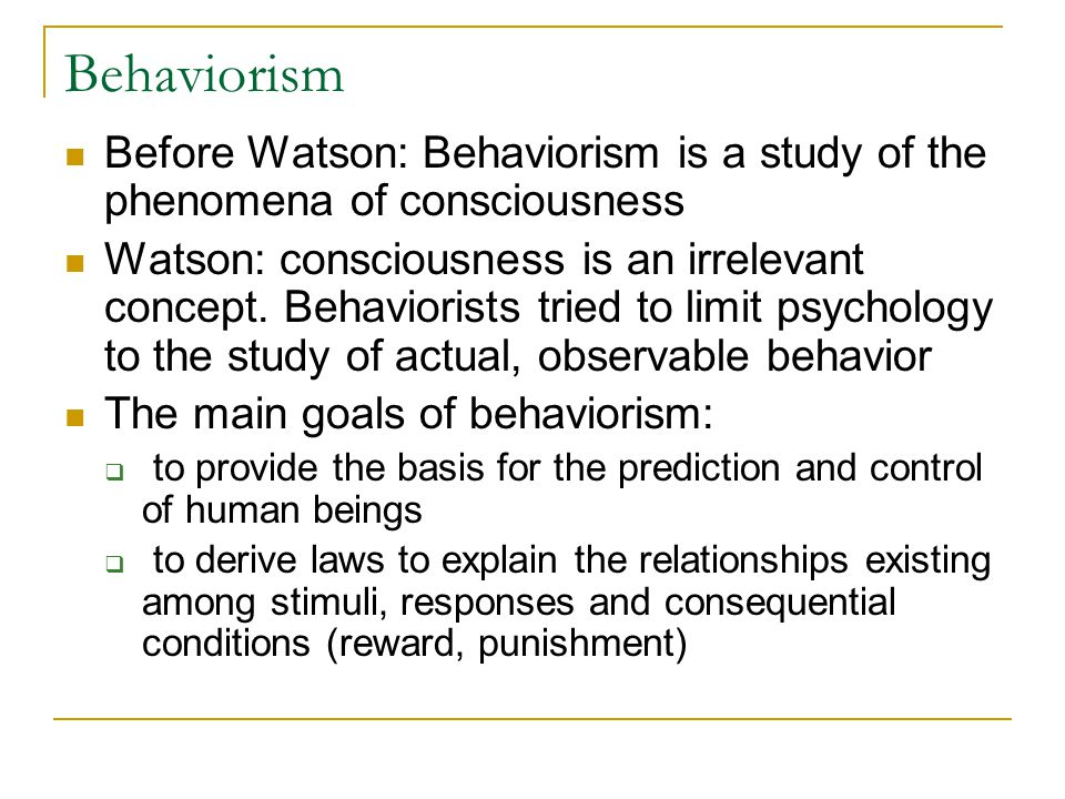 Behaviorism Before Watson: Behaviorism is a study of the phenomena of consciousness Watson: consciousness is an irrelevant concept. Behaviorists tried