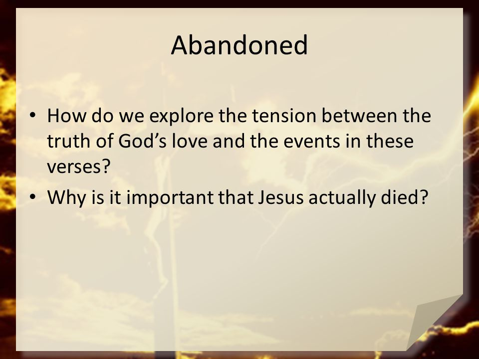Abandoned How do we explore the tension between the truth of God's love and the events in these verses? Why is it important that Jesus actually died?
