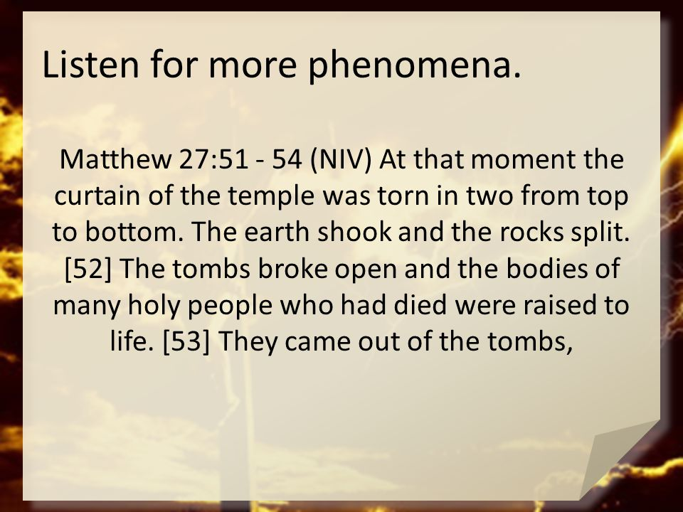 Listen for more phenomena. Matthew 27:51 - 54 (NIV) At that moment the curtain of the temple was torn in two from top to bottom. The earth shook and t