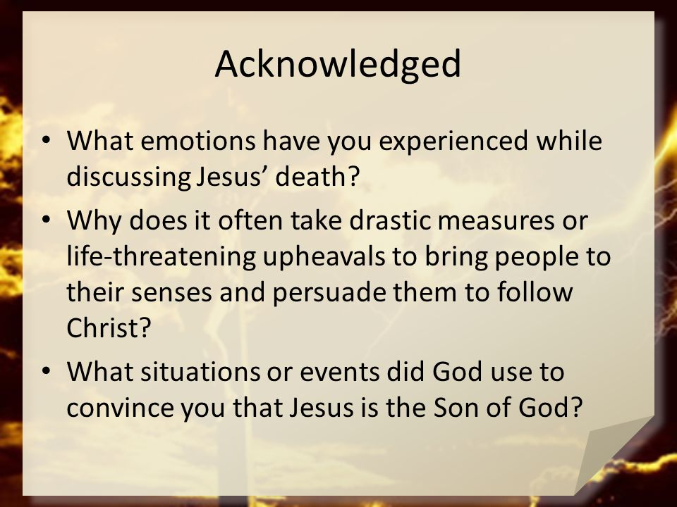 Acknowledged What emotions have you experienced while discussing Jesus' death? Why does it often take drastic measures or life-threatening upheavals t