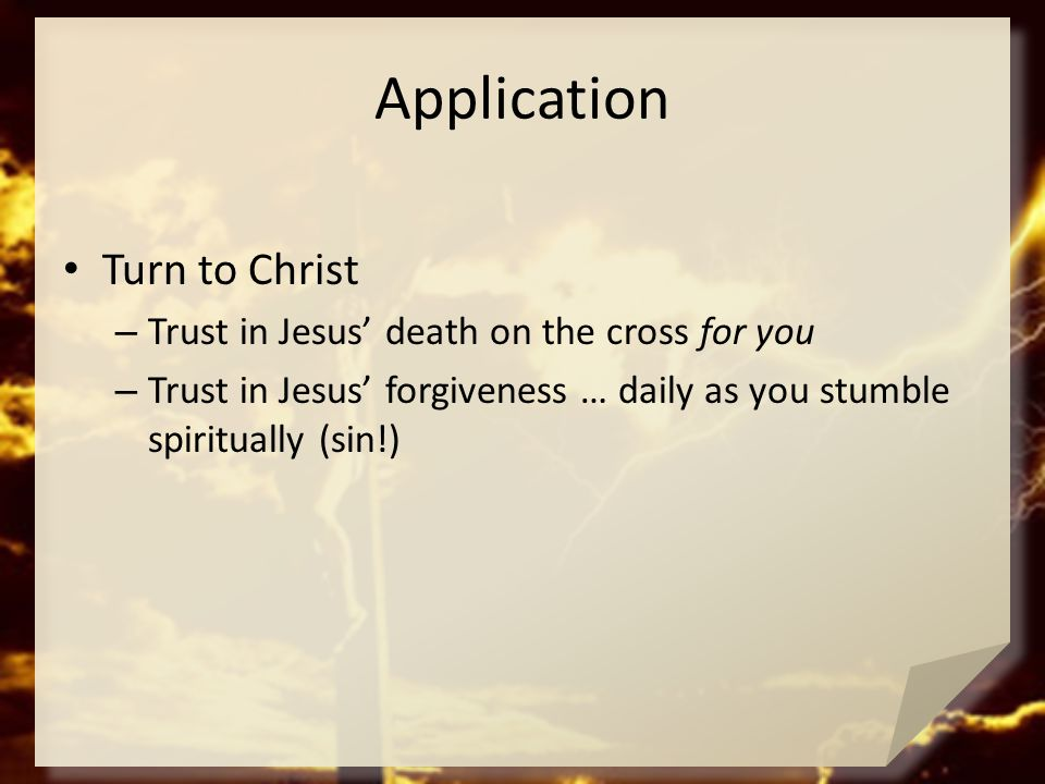 Application Turn to Christ – Trust in Jesus' death on the cross for you – Trust in Jesus' forgiveness … daily as you stumble spiritually (sin!)