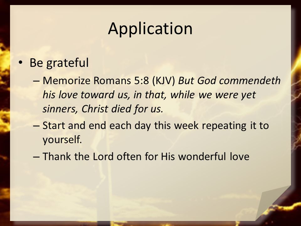 Application Be grateful – Memorize Romans 5:8 (KJV) But God commendeth his love toward us, in that, while we were yet sinners, Christ died for us. – S