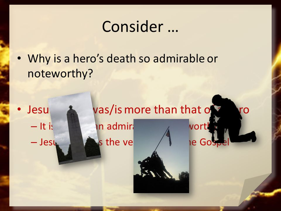Consider … Why is a hero's death so admirable or noteworthy? Jesus death was/is more than that of a hero – It is more than admirable or noteworthy – J