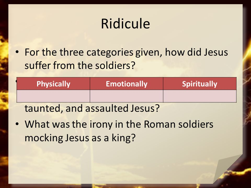 Ridicule For the three categories given, how did Jesus suffer from the soldiers? What different kinds of thoughts do you think the soldiers were think