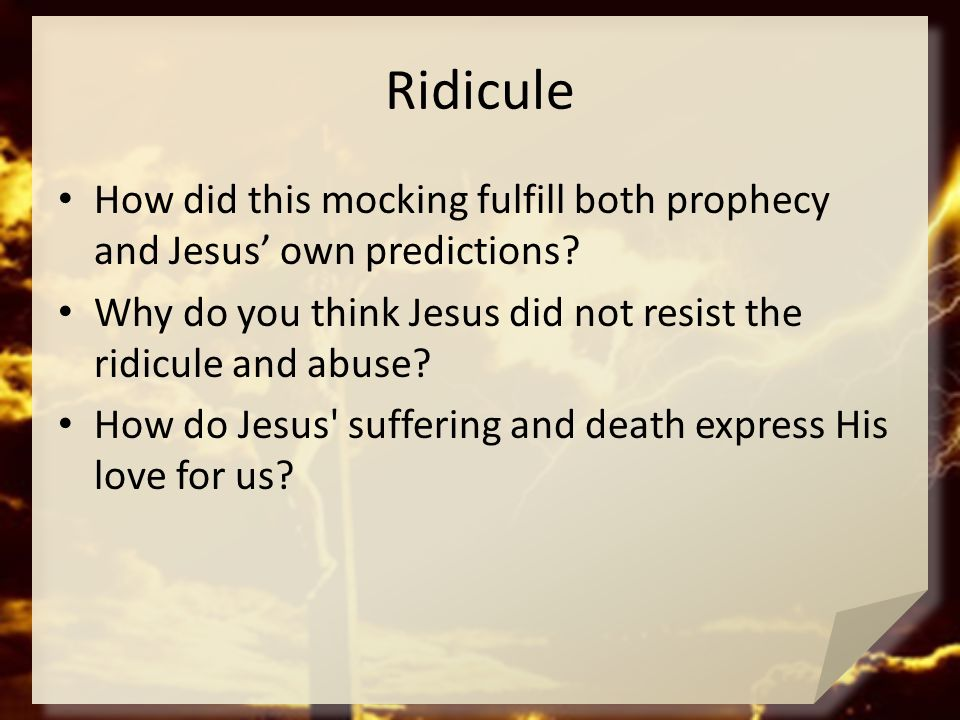 Ridicule How did this mocking fulfill both prophecy and Jesus' own predictions? Why do you think Jesus did not resist the ridicule and abuse? How do J