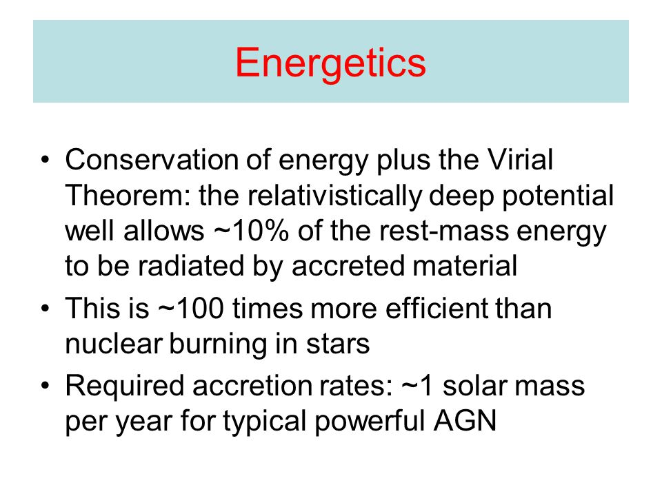 Energetics Conservation of energy plus the Virial Theorem: the relativistically deep potential well allows ~10% of the rest-mass energy to be radiated by accreted material This is ~100 times more efficient than nuclear burning in stars Required accretion rates: ~1 solar mass per year for typical powerful AGN