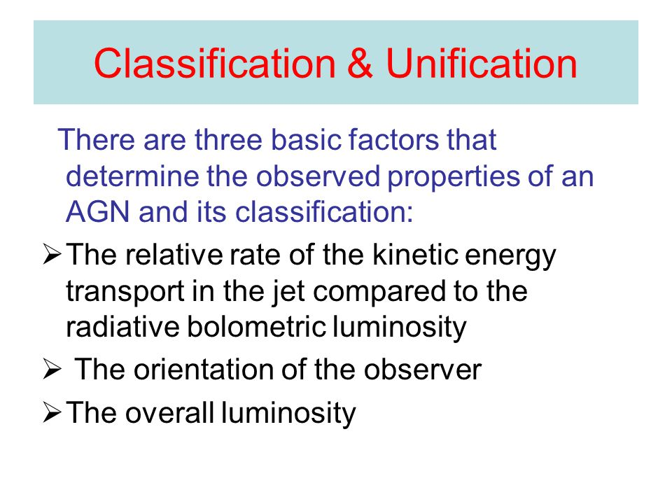 Classification & Unification There are three basic factors that determine the observed properties of an AGN and its classification:  The relative rate of the kinetic energy transport in the jet compared to the radiative bolometric luminosity  The orientation of the observer  The overall luminosity