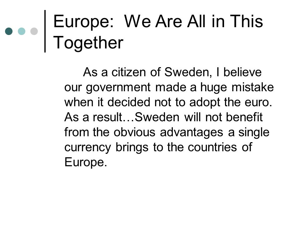 Europe: We Are All in This Together As a citizen of Sweden, I believe our government made a huge mistake when it decided not to adopt the euro.