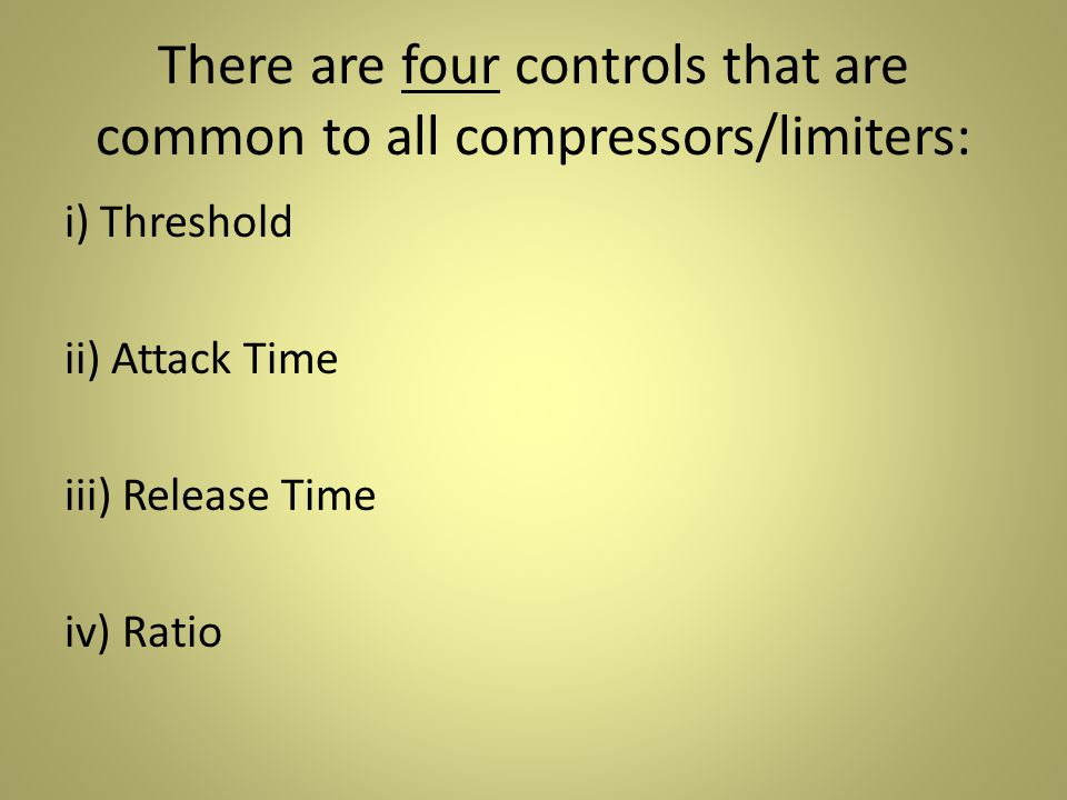 There are four controls that are common to all compressors/limiters: i) Threshold ii) Attack Time iii) Release Time iv) Ratio