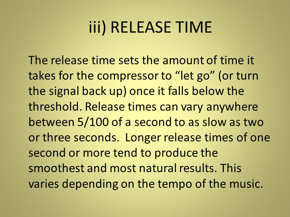 iii) RELEASE TIME The release time sets the amount of time it takes for the compressor to let go (or turn the signal back up) once it falls below the threshold.