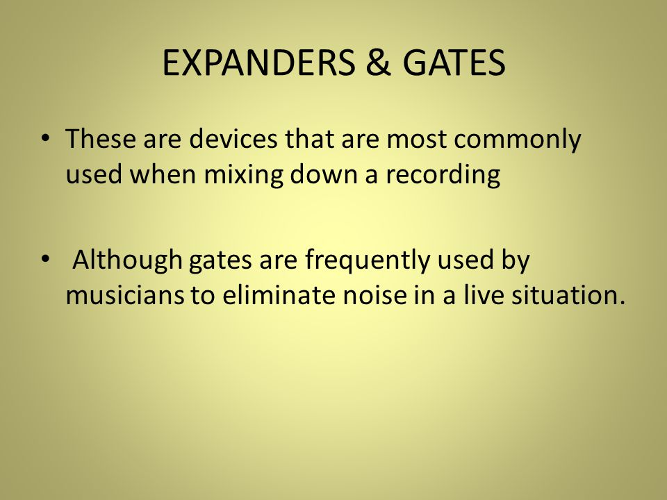 EXPANDERS & GATES These are devices that are most commonly used when mixing down a recording Although gates are frequently used by musicians to eliminate noise in a live situation.
