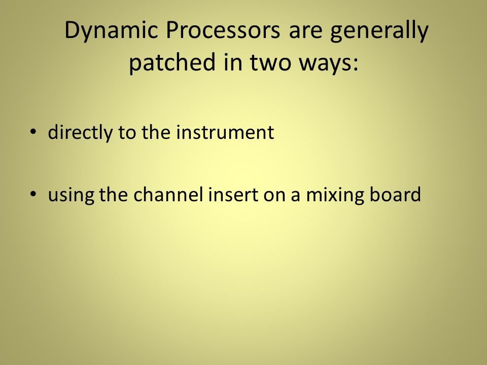 Dynamic Processors are generally patched in two ways: directly to the instrument using the channel insert on a mixing board