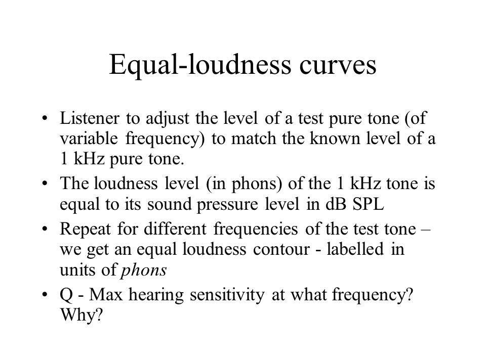 Equal-loudness curves Listener to adjust the level of a test pure tone (of variable frequency) to match the known level of a 1 kHz pure tone.