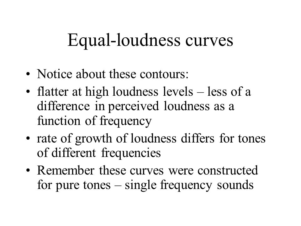 Equal-loudness curves Notice about these contours: flatter at high loudness levels – less of a difference in perceived loudness as a function of frequency rate of growth of loudness differs for tones of different frequencies Remember these curves were constructed for pure tones – single frequency sounds