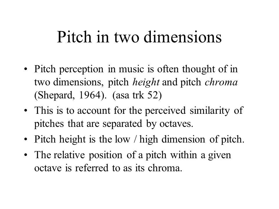 Pitch in two dimensions Pitch perception in music is often thought of in two dimensions, pitch height and pitch chroma (Shepard, 1964).