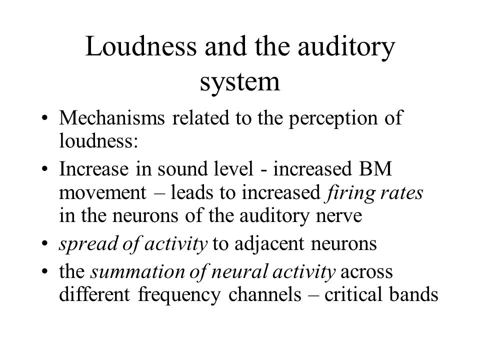 Loudness and the auditory system Mechanisms related to the perception of loudness: Increase in sound level - increased BM movement – leads to increased firing rates in the neurons of the auditory nerve spread of activity to adjacent neurons the summation of neural activity across different frequency channels – critical bands