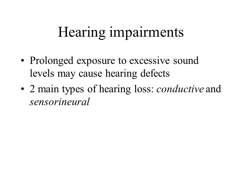 Hearing impairments Prolonged exposure to excessive sound levels may cause hearing defects 2 main types of hearing loss: conductive and sensorineural