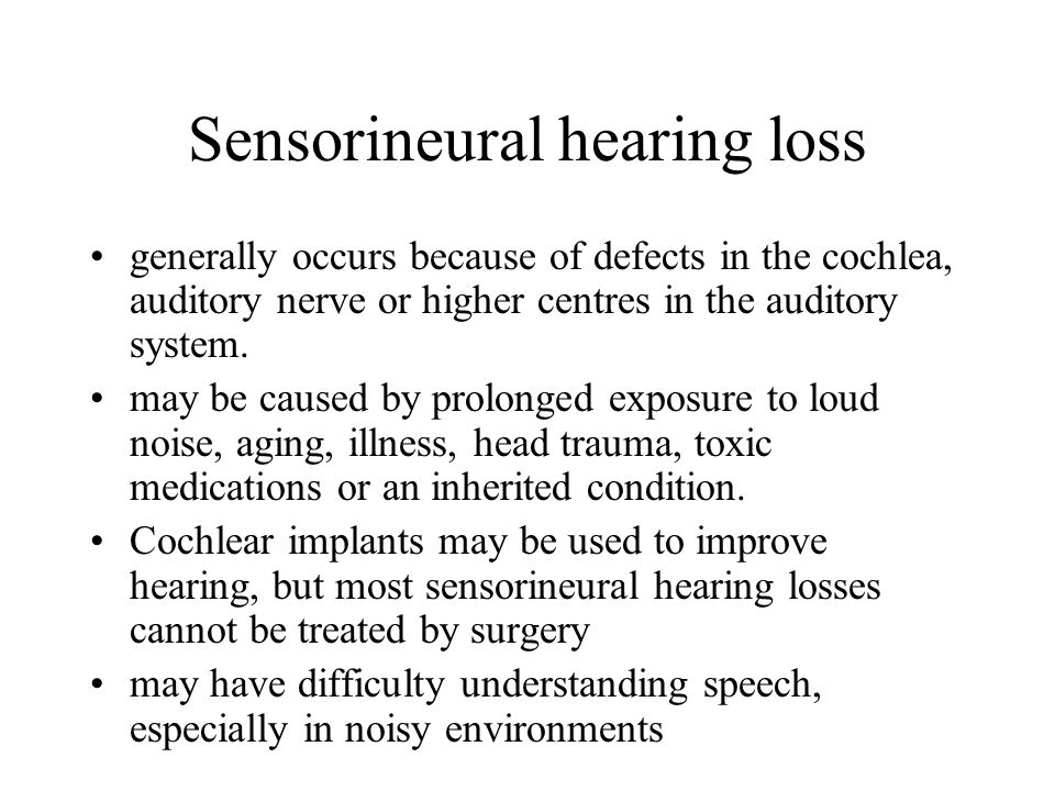 Sensorineural hearing loss generally occurs because of defects in the cochlea, auditory nerve or higher centres in the auditory system.