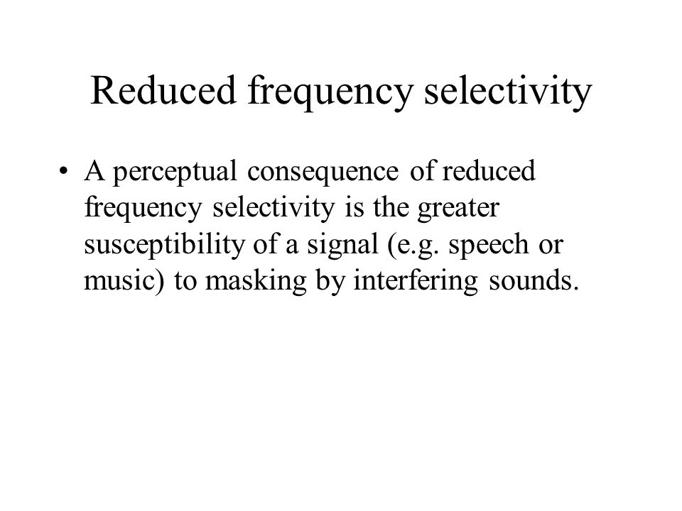 Reduced frequency selectivity A perceptual consequence of reduced frequency selectivity is the greater susceptibility of a signal (e.g.