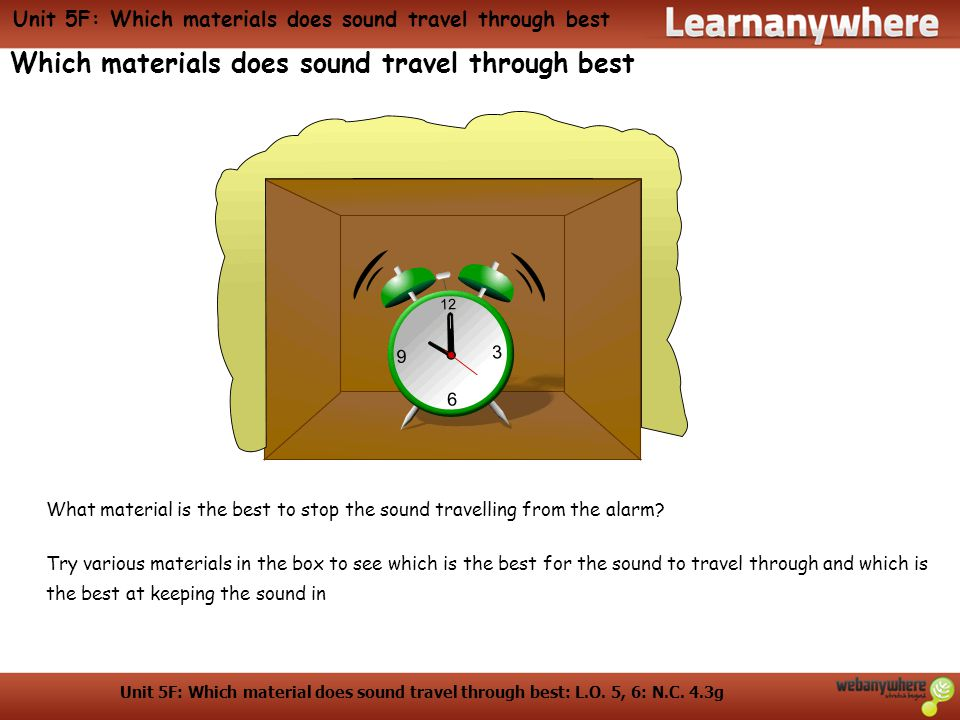 Unit 5F: Which material does sound travel through best: L.O. 5, 6: N.C. 4.3g Unit 5F: Which materials does sound travel through best Which materials d