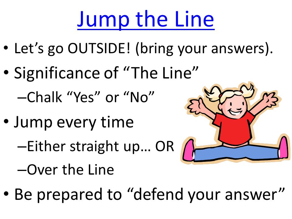 "Jump the Line Let's go OUTSIDE! (bring your answers). Significance of ""The Line"" – Chalk ""Yes"" or ""No"" Jump every time – Either straight up… OR – Over"