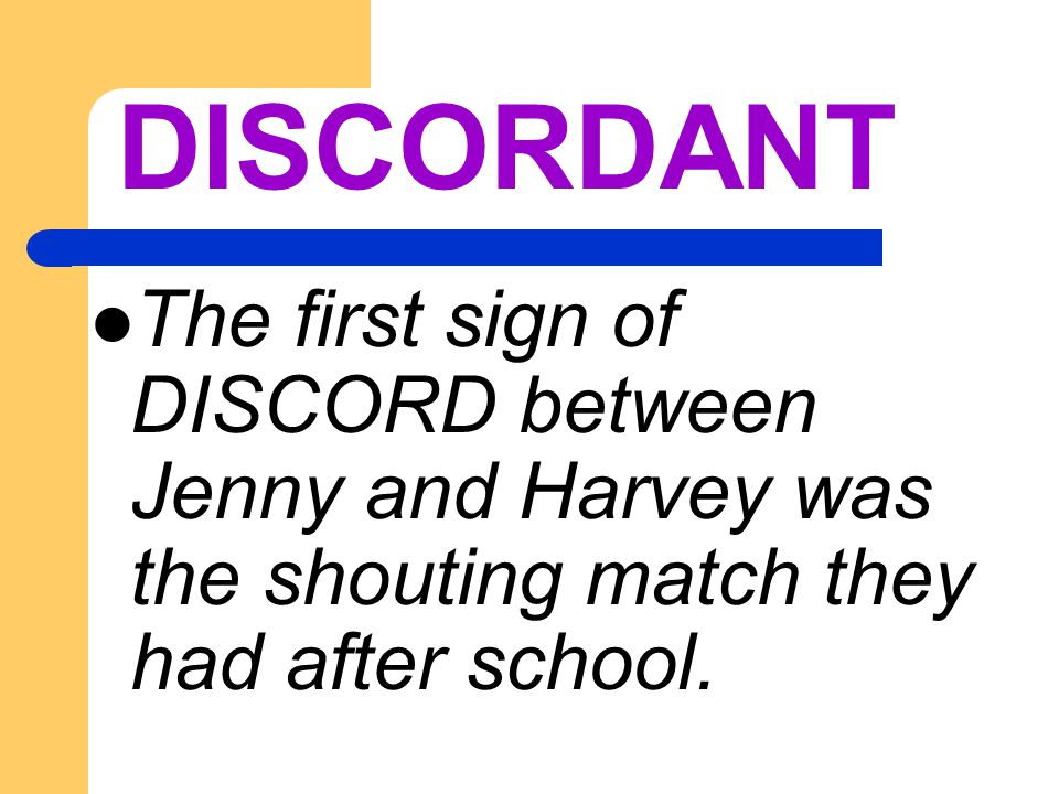 DISCORDANT The first sign of DISCORD between Jenny and Harvey was the shouting match they had after school.