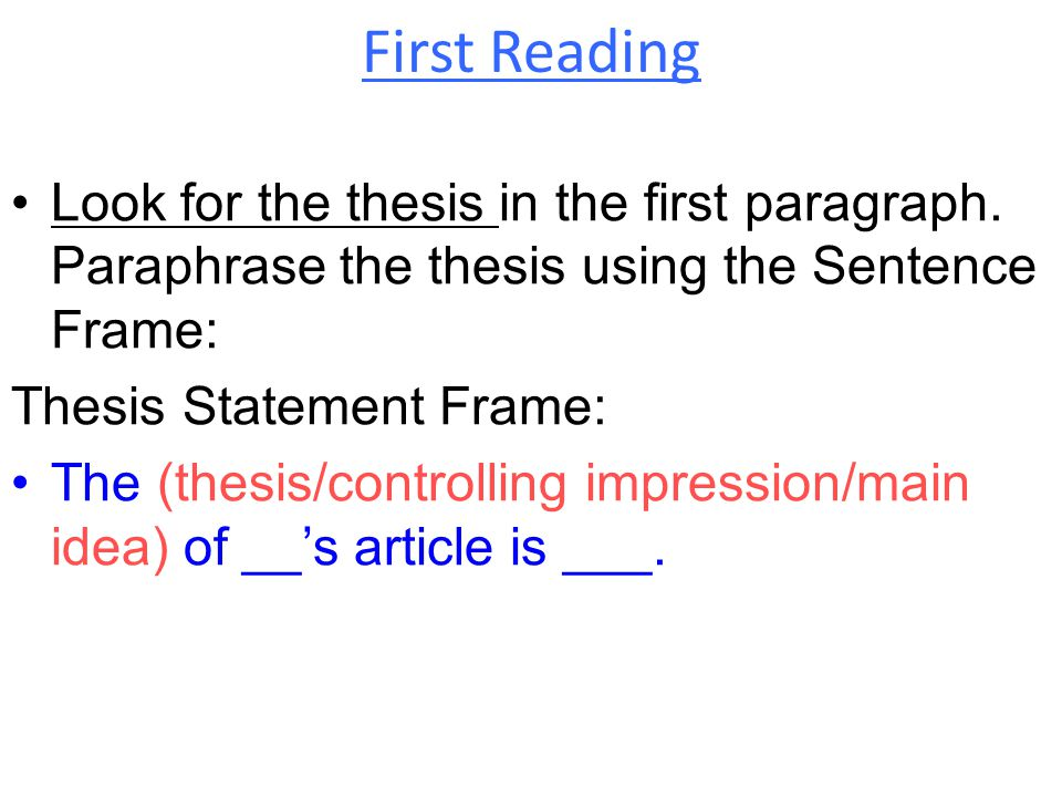 First Reading Look for the thesis in the first paragraph. Paraphrase the thesis using the Sentence Frame: Thesis Statement Frame: The (thesis/controll