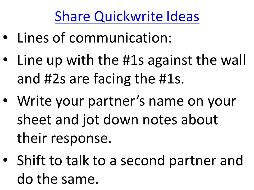 Share Quickwrite Ideas Lines of communication: Line up with the #1s against the wall and #2s are facing the #1s. Write your partner's name on your she