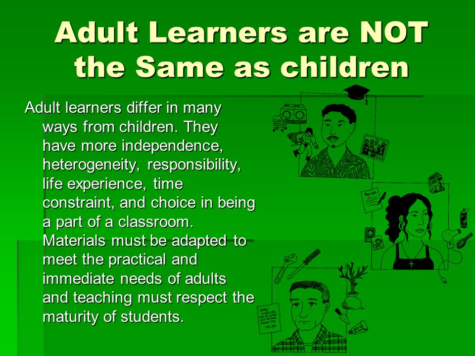 Adult Learners are NOT the Same as children Adult learners differ in many ways from children.