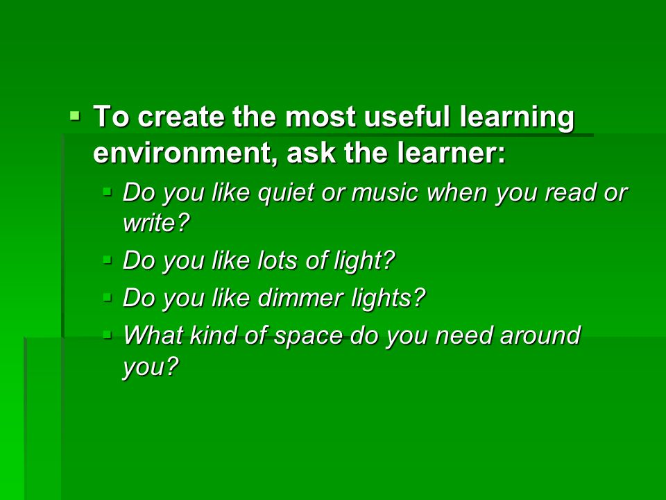  To create the most useful learning environment, ask the learner:  Do you like quiet or music when you read or write.