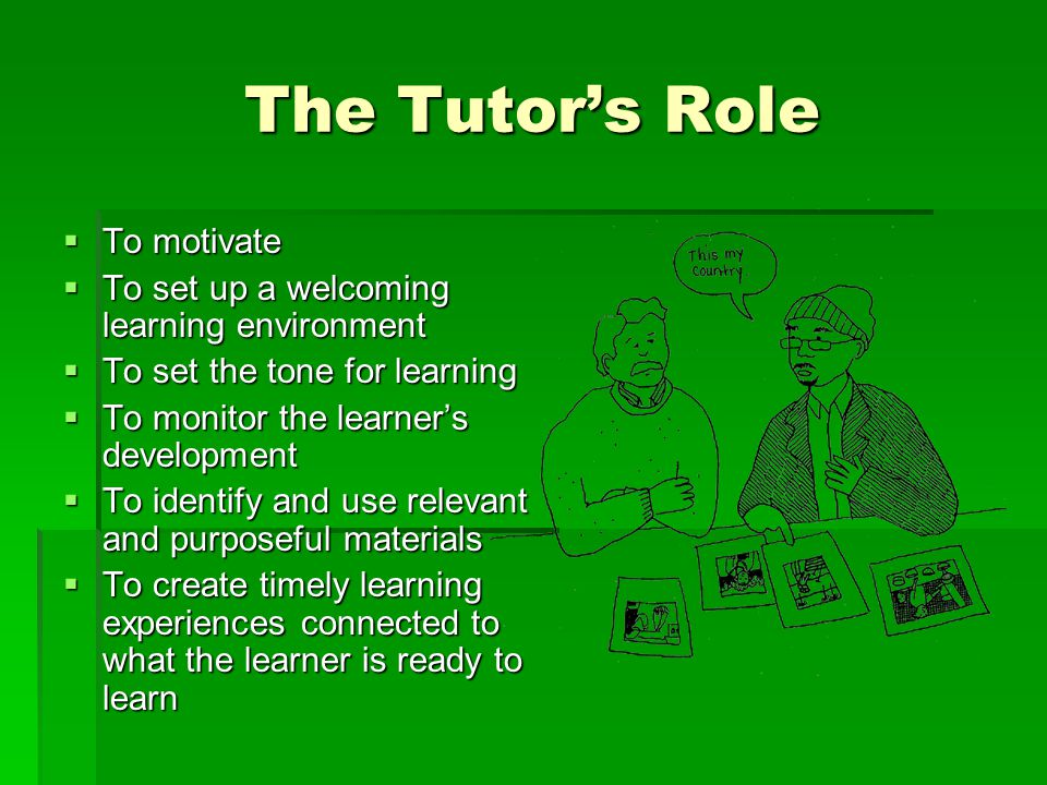 The Tutor's Role  To motivate  To set up a welcoming learning environment  To set the tone for learning  To monitor the learner's development  To identify and use relevant and purposeful materials  To create timely learning experiences connected to what the learner is ready to learn