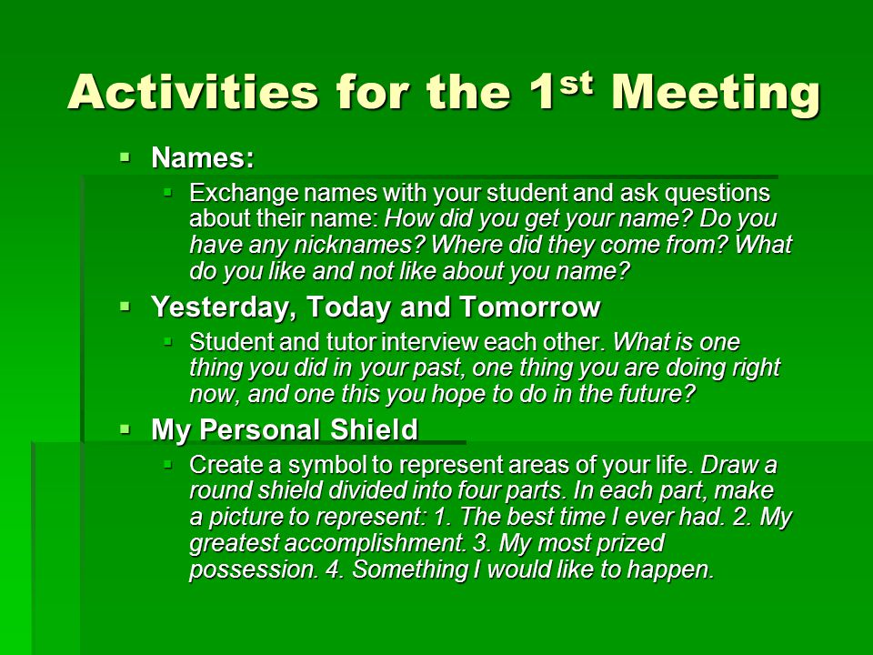 Activities for the 1 st Meeting  Names:  Exchange names with your student and ask questions about their name: How did you get your name.