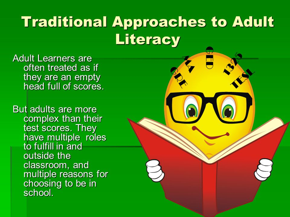 Traditional Approaches to Adult Literacy Adult Learners are often treated as if they are an empty head full of scores.