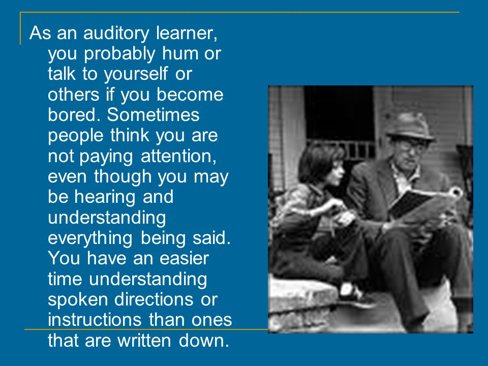 AUDITORY LEARNERS If you are an auditory learner, you learn by hearing and listening. You understand and remember things you have heard. You store inf