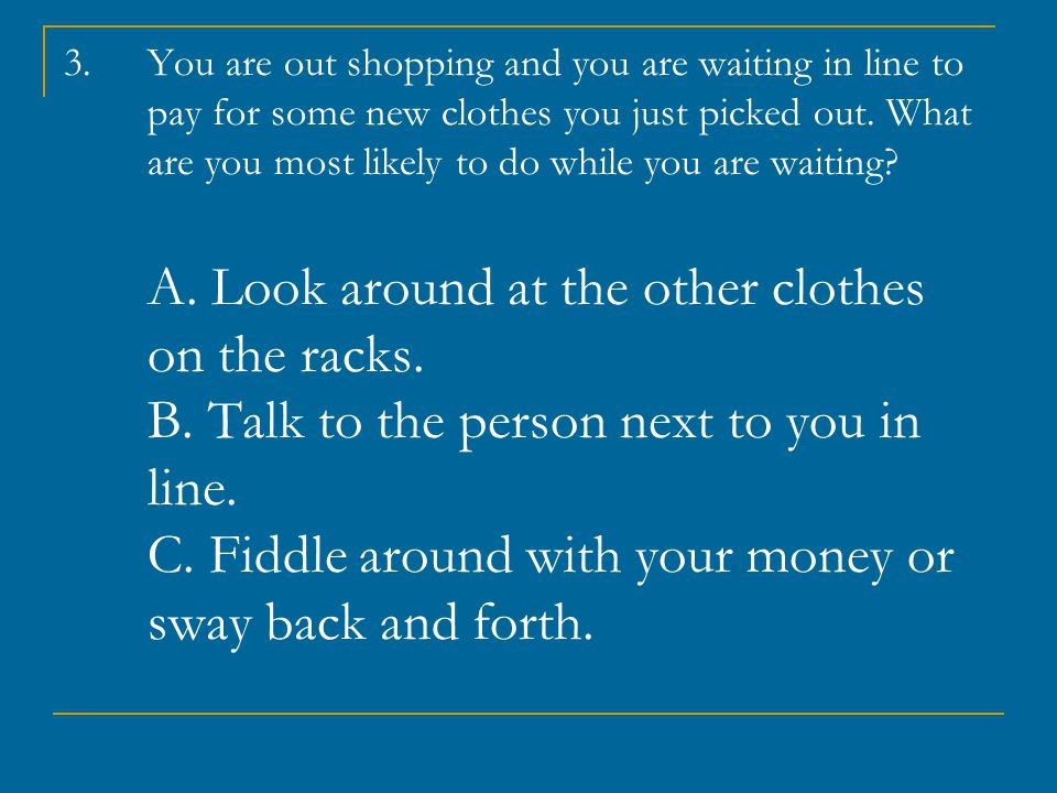 3.You are out shopping and you are waiting in line to pay for some new clothes you just picked out.