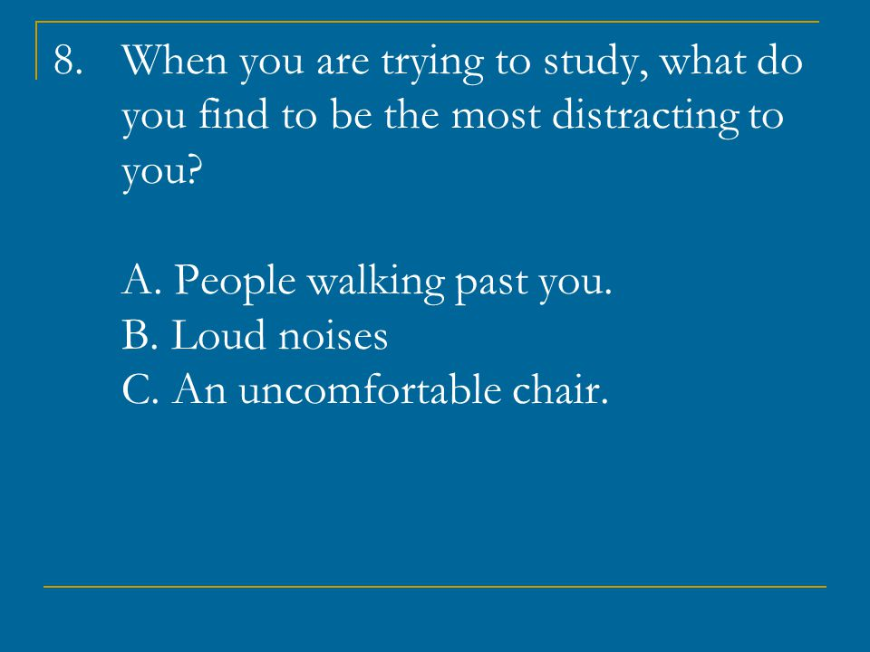 8.When you are trying to study, what do you find to be the most distracting to you.