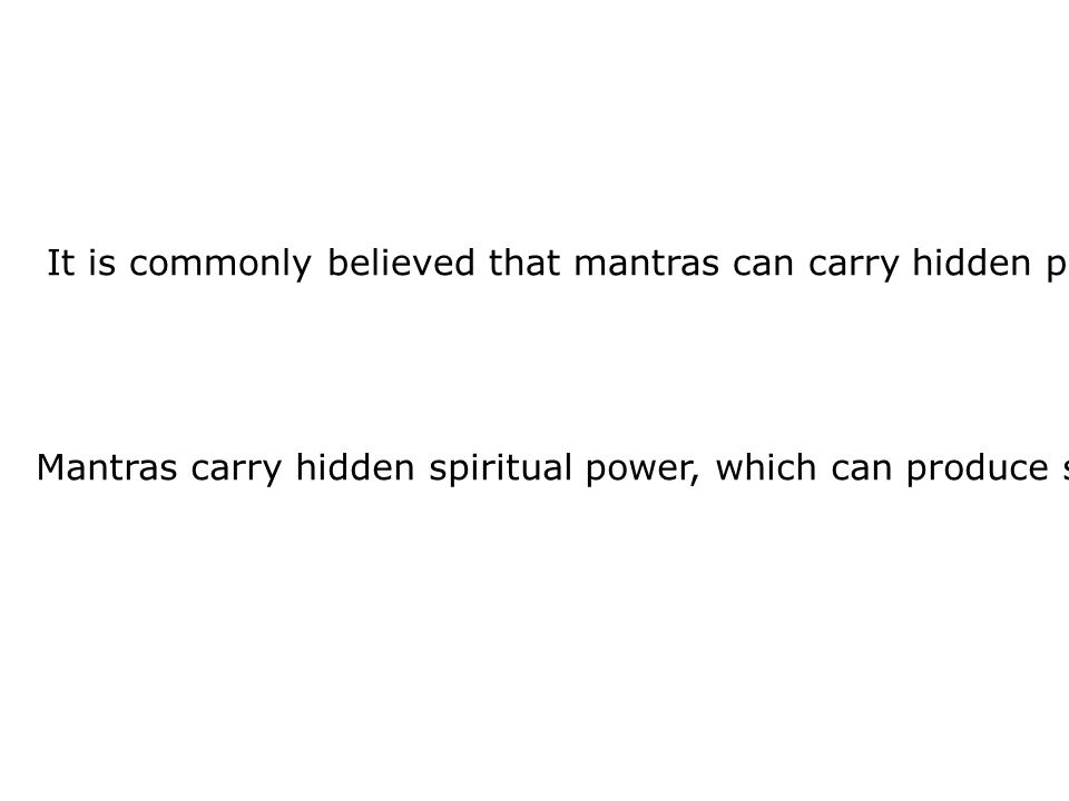 It is commonly believed that mantras can carry hidden power which can in turn produce certain effects.