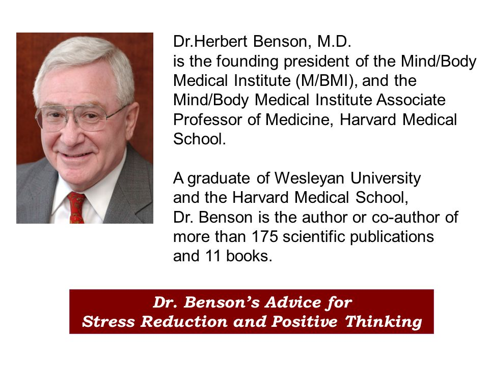 Dr.Herbert Benson, M.D. is the founding president of the Mind/Body Medical Institute (M/BMI), and the Mind/Body Medical Institute Associate Professor
