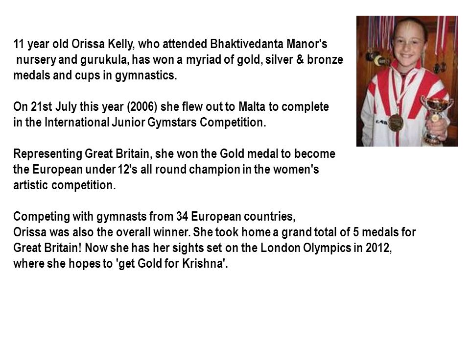 11 year old Orissa Kelly, who attended Bhaktivedanta Manor s nursery and gurukula, has won a myriad of gold, silver & bronze medals and cups in gymnastics.