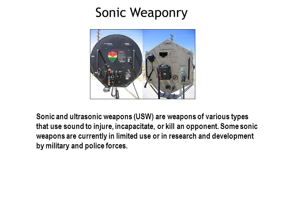 Sonic Weaponry Sonic and ultrasonic weapons (USW) are weapons of various types that use sound to injure, incapacitate, or kill an opponent.