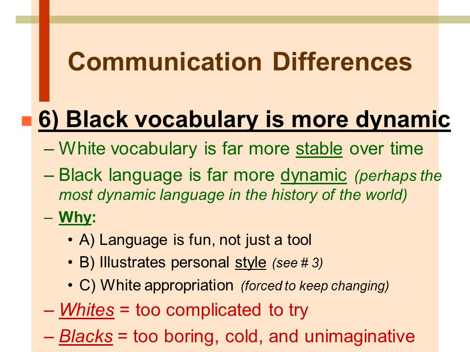 Communication Differences n 6) Black vocabulary is more dynamic –White vocabulary is far more stable over time –Black language is far more dynamic (perhaps the most dynamic language in the history of the world) –Why: A) Language is fun, not just a tool B) Illustrates personal style (see # 3) C) White appropriation (forced to keep changing) –Whites = too complicated to try –Blacks = too boring, cold, and unimaginative